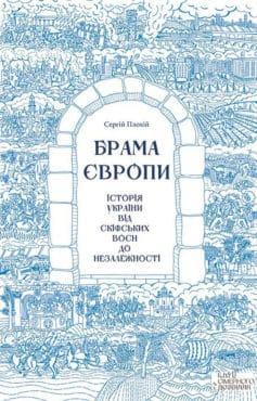 «Брама Європи. Історія України від скіфських воєн до незалежності» Сергій Плохій