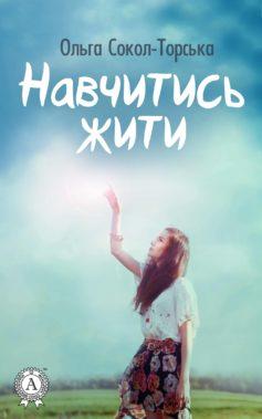 «Навчитись жити» Ольга Сокол-Торська