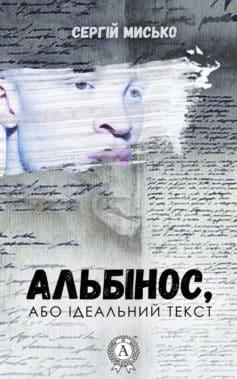 «Альбінос, або Ідеальний текст» Сергій Мисько