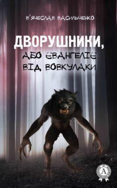 «Дворушники, або Євангеліє від Вовкулаки» В'ячеслав Васильченко