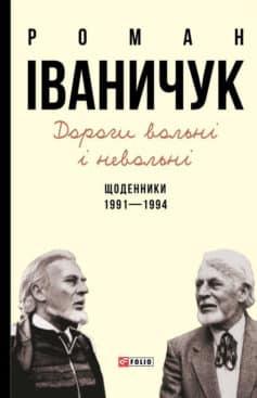 «Дороги вольні і невольні. Щоденники. 1991–1994» Роман Іваничук
