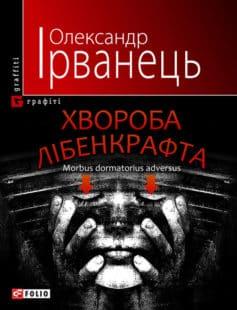 «Хвороба Лібенкрафта. Morbus dormatorius adversus: понурий роман» Олександр В. Ірванець
