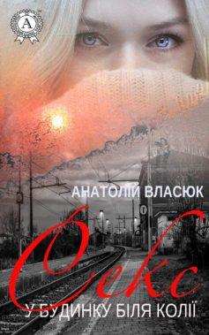 «Секс у будинку біля колії» Анатолій Власюк
