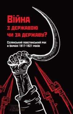 «Війна з державою чи за державу? Селянський повстанський рух в Україні 1917–1921 років»