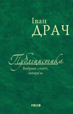 «Публіцистика: вибрані статті, інтерв'ю» Іван Федорович Драч