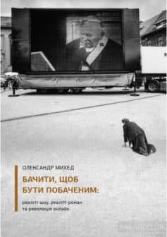 «Бачити, щоб бути побаченим. Реаліті-шоу, реаліті-роман та революція онлайн» Олександр Михед