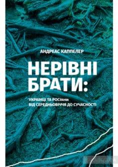 Нерівні брати. Українці та росіяни від середньовіччя до сучасності