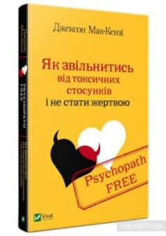 «Psychopath Free. Як звільнитись від токсичних стосунків і не стати жертвою» Джексон Маккензи