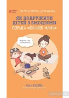 «Як подружити дітей з емоціями. Поради «Лінивої мами»» Анна Бикова
