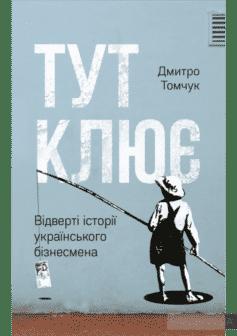«Тут клює. Відверті історії українського бізнесмена» Дмитрий Томчук