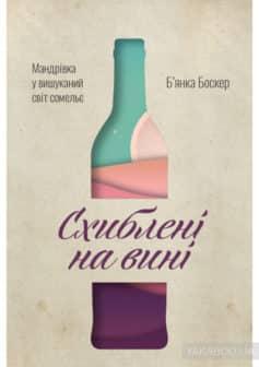 «Схиблені на вині. Мандрівка у вишуканий світ сомельє» Бьянка Боскер