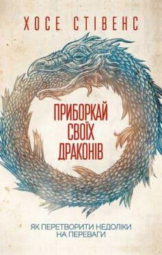 «Приборкай своїх драконів. Як перетворити недоліки на переваги» Хосе Стівенс