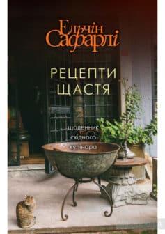 «Рецепти щастя. Щоденник східного кулінара» Ельчин Сафарлі