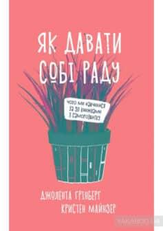 «Як давати собі раду. Чого ми навчилися за 50 книжками із саморозвитку» Джолента Ґрінберґ, Кристен Майнзер