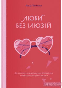 «Люби без ілюзій. Як звільнитися від токсичних стереотипів і побудувати здорові стосунки» Анна Топилина