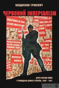 Червоний імперіалізм. Друга світова війна і громадська думка в Україні. 1939–1941