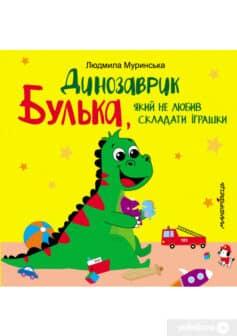 «Динозаврик Булька, який не любив складати іграшки» Людмила Муринська