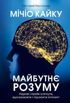 Майбутнє розуму. Наукові спроби осягнути, вдосконалити і підсилити інтелект
