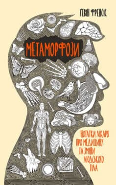«Метаморфози. Нотатки лікаря про медицину та зміни людського тіла» Гевін Френсіс