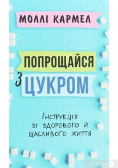 «Попрощайся з цукром. Інструкція зі здорового й щасливого життя» Моллі Кармель
