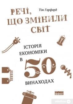 «Речі, що змінили світ. Історія економіки в 50 винаходах» Тім Гарфорд