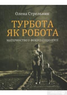 «Турбота як робота: материнство у фокусі соціології» Олена Стрельникова