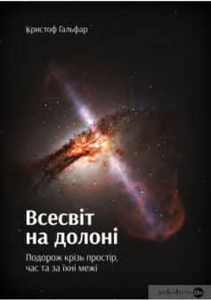 «Всесвіт на долоні. Подорож крізь простір, час та за їхні межі» Кристоф Ґальфар